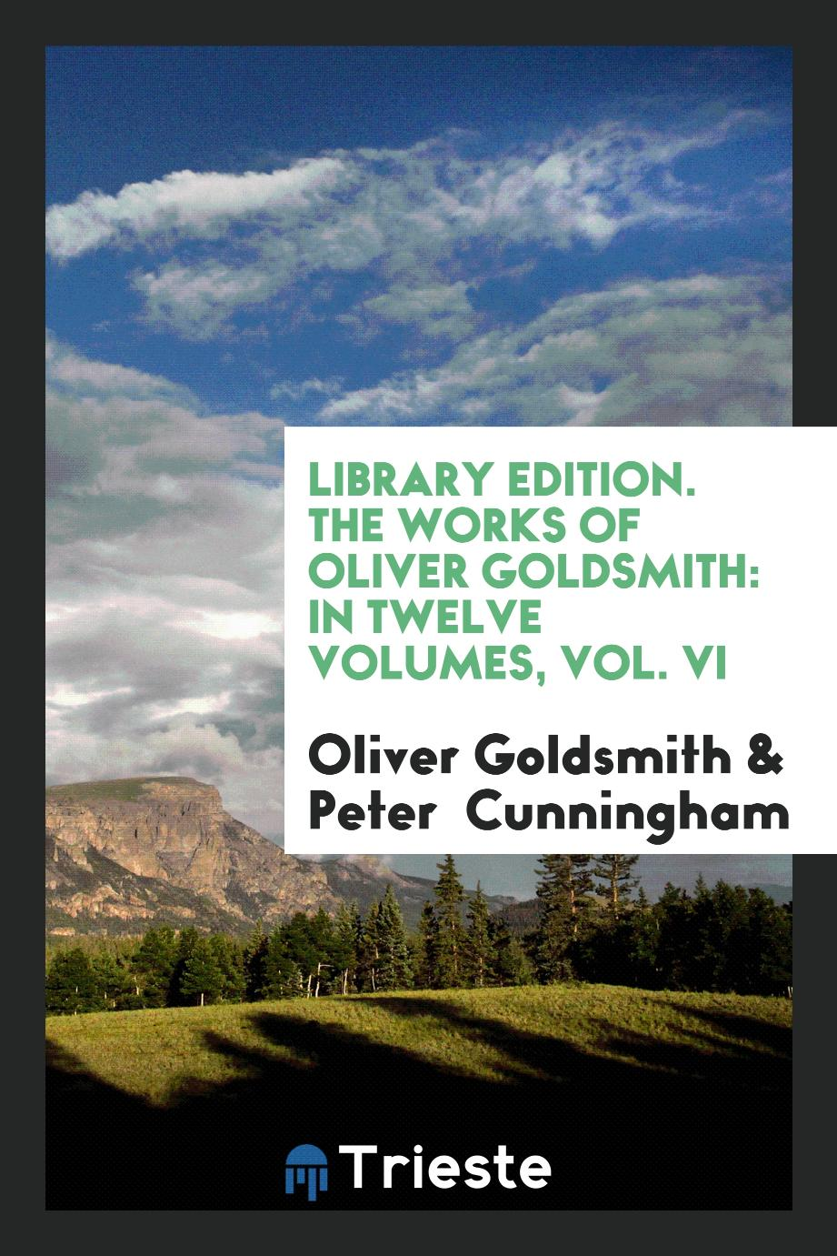 Oliver Goldsmith, Peter Cunningham - Library Edition. The Works of Oliver Goldsmith: In Twelve Volumes, Vol. VI