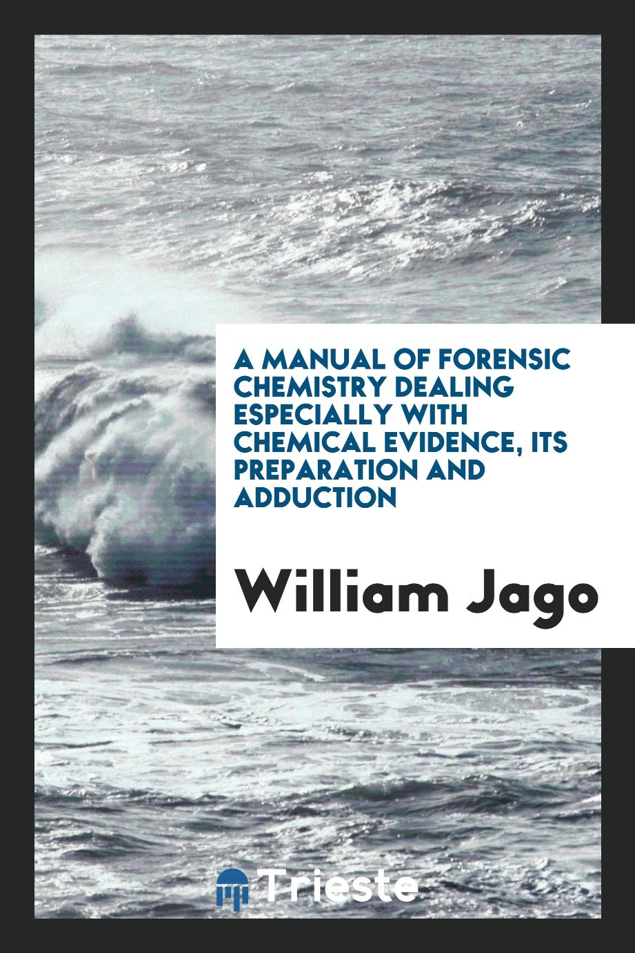 A manual of forensic chemistry dealing especially with chemical evidence, its preparation and adduction