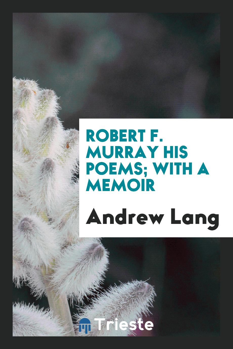 Robert F. Murray his poems; with a memoir