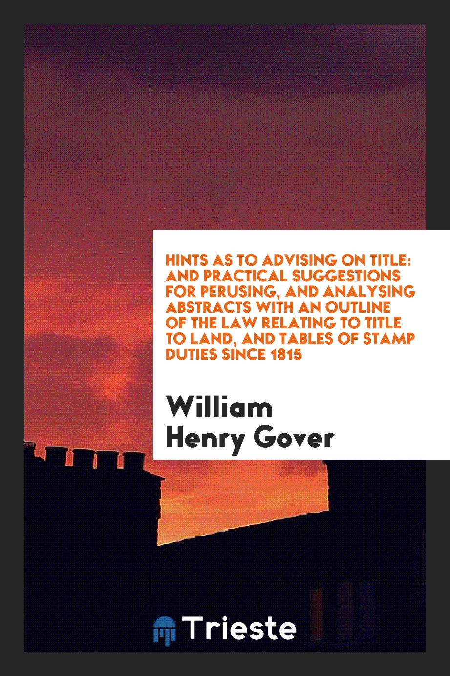 Hints as to Advising on Title: And Practical Suggestions for Perusing, and Analysing Abstracts with an Outline of the Law Relating to Title to Land, and Tables of Stamp Duties Since 1815