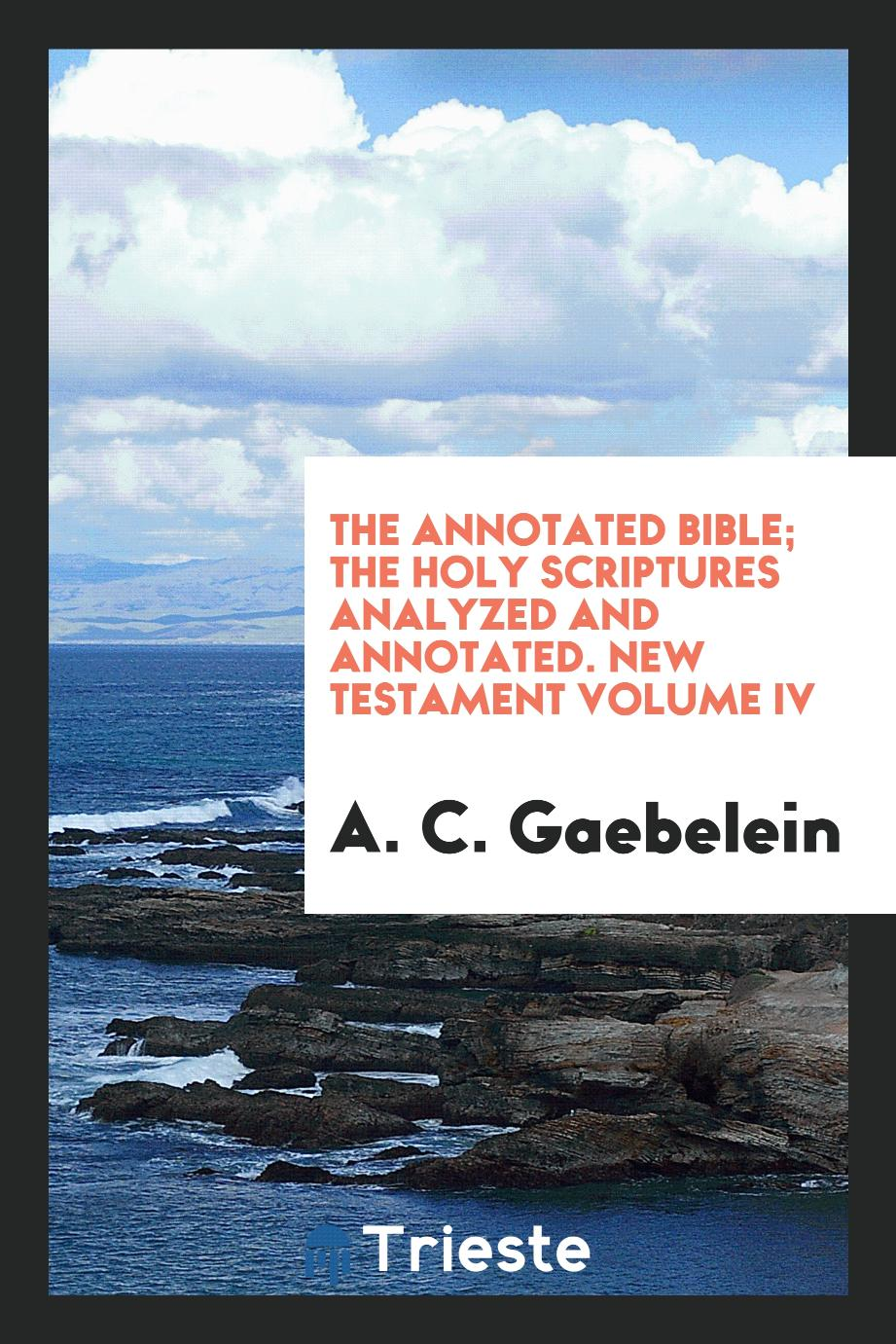 The Annotated Bible; The Holy Scriptures Analyzed and Annotated. New Testament Volume IV
