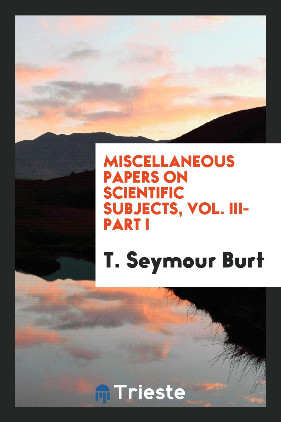 Miscellaneous papers on scientific subjects, Vol. III-Part I