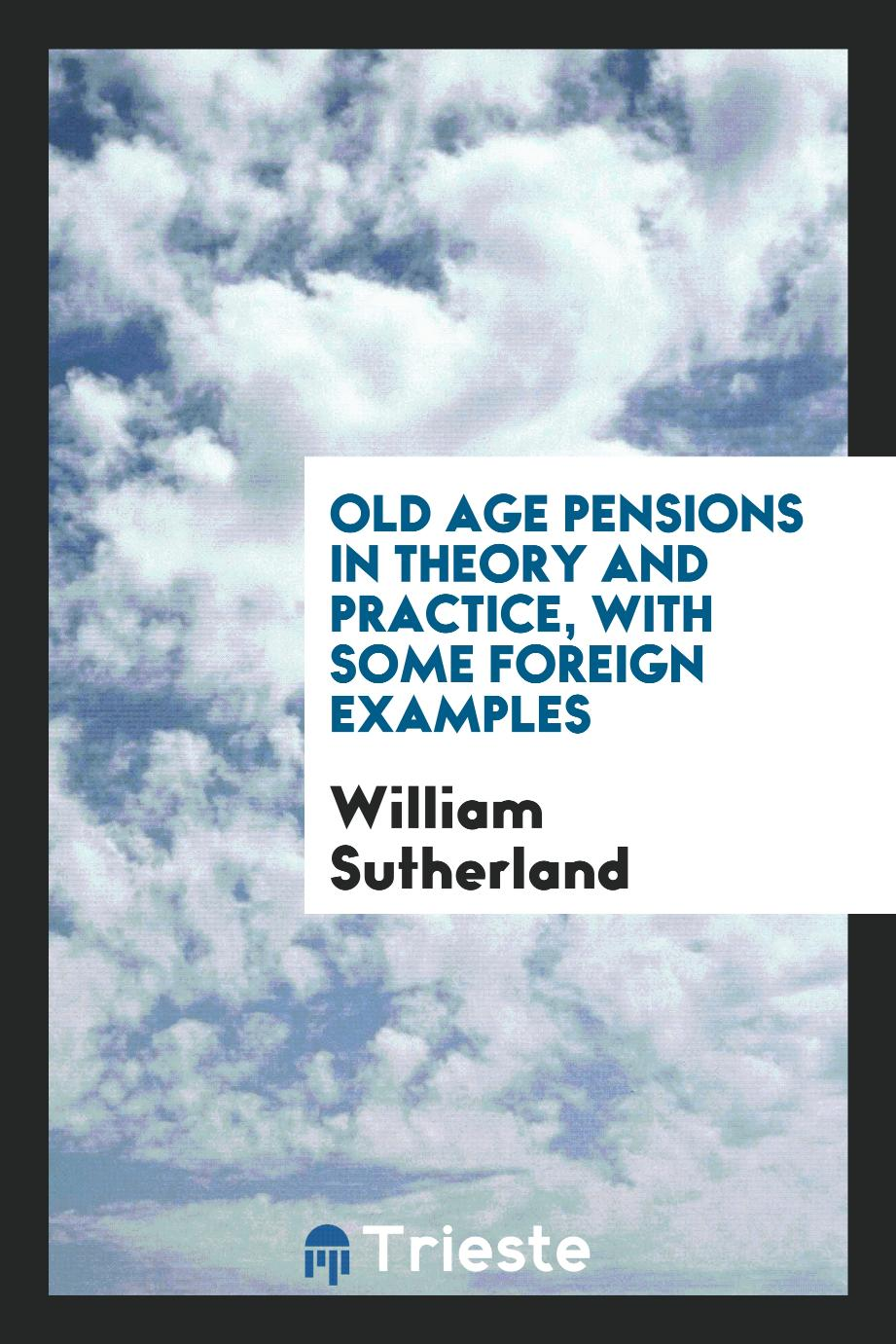 William Sutherland - Old age pensions in theory and practice, with some foreign examples