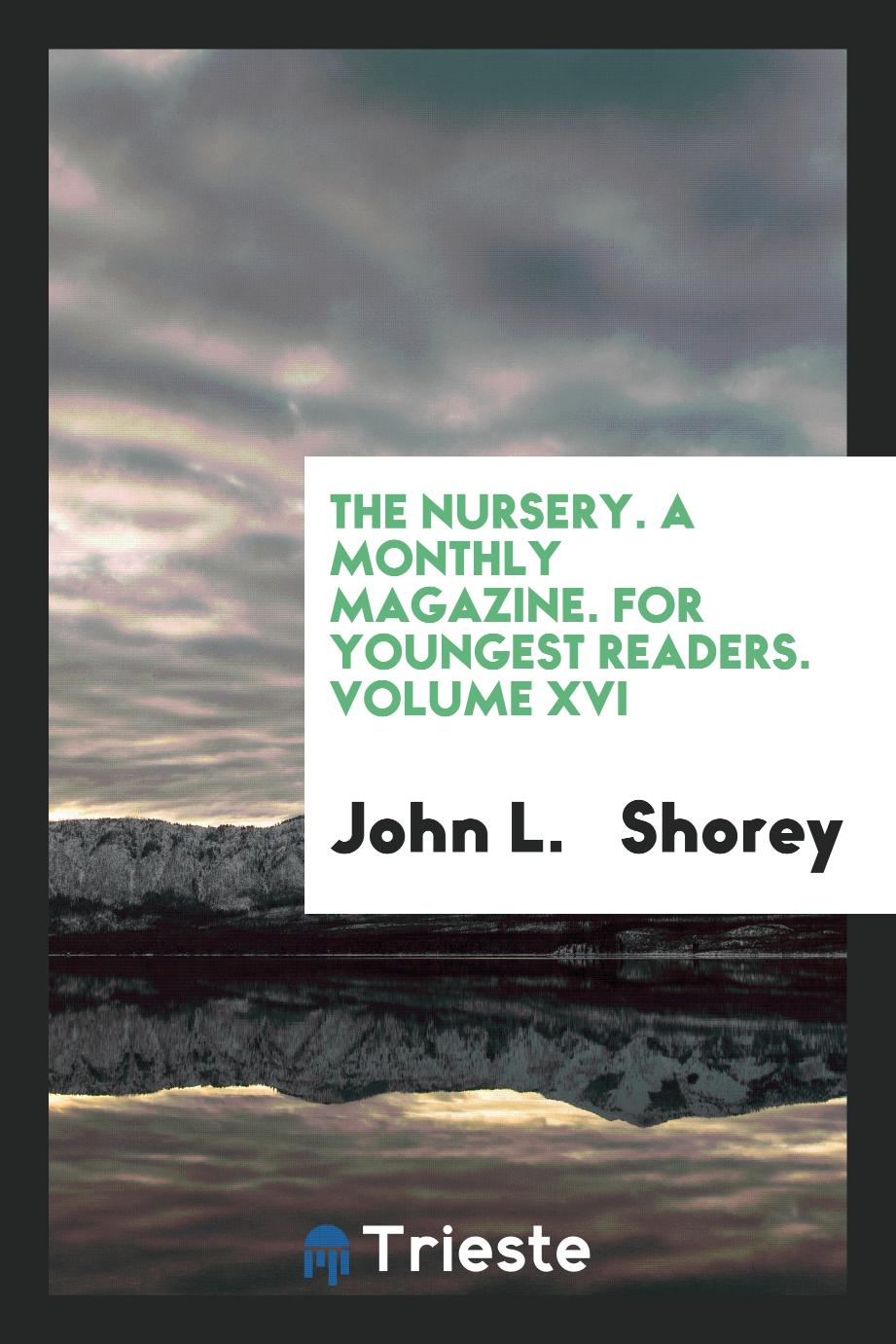 The Nursery. A Monthly Magazine. For Youngest Readers. Volume XVI