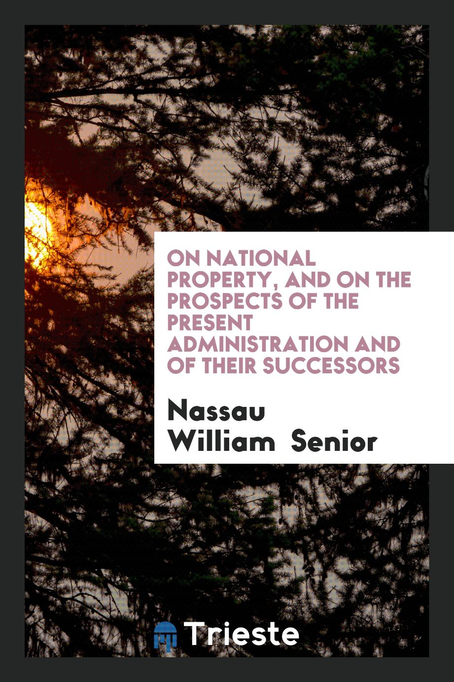 On National Property, and on the Prospects of the Present Administration and of Their Successors