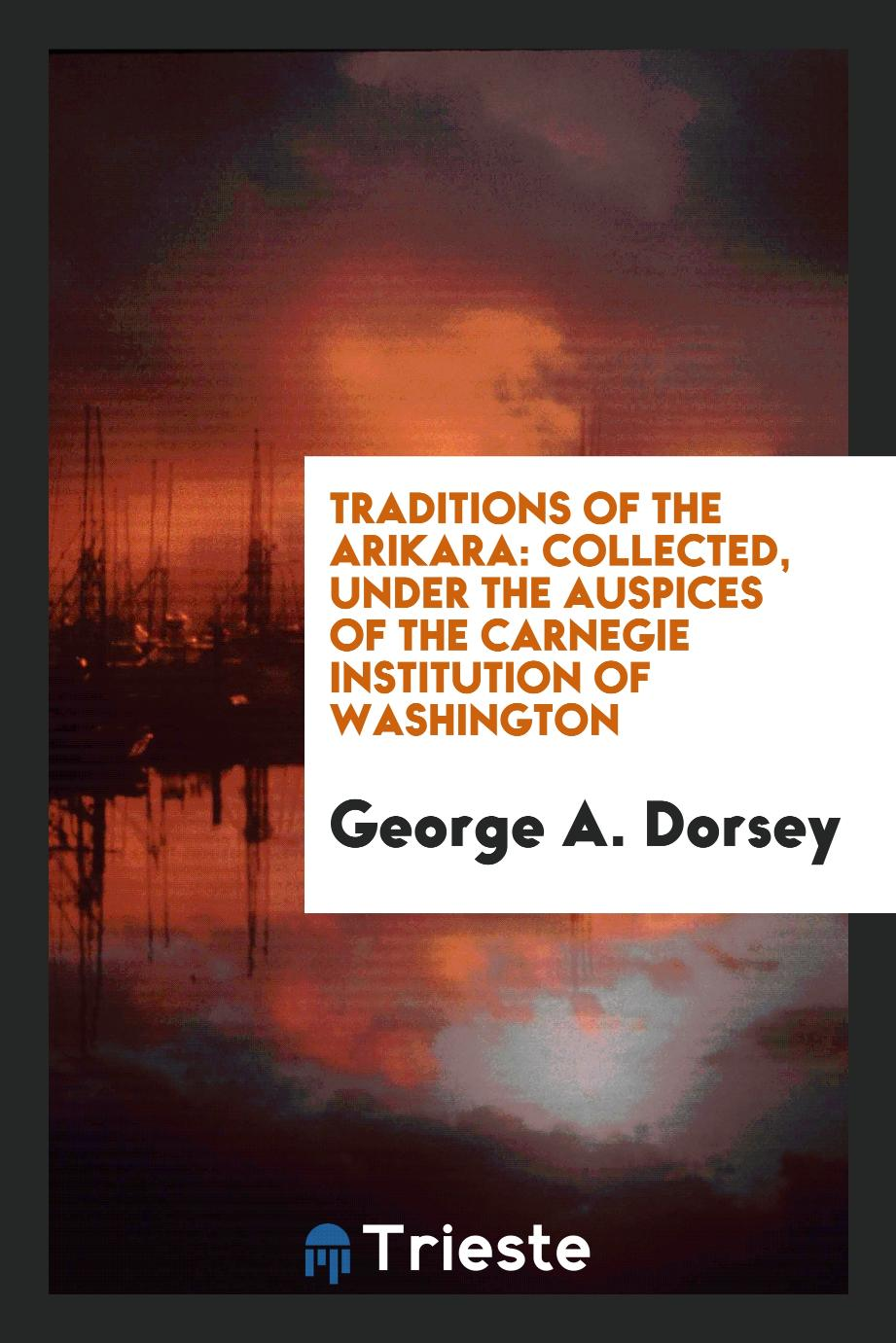 Traditions of the Arikara: collected, under the auspices of the Carnegie Institution of Washington