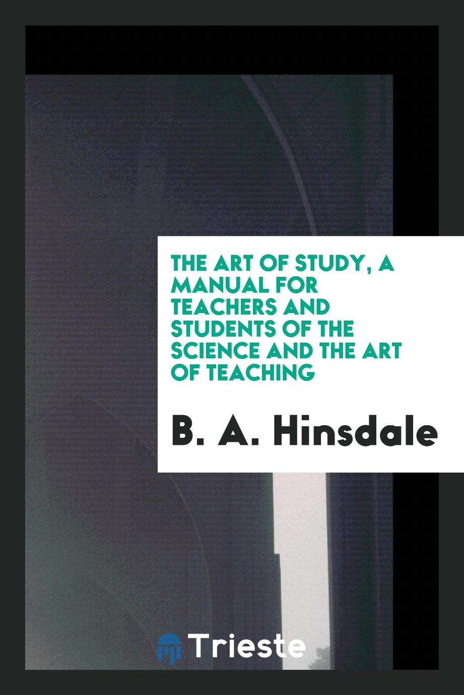 The art of study, a manual for teachers and students of the science and the art of teaching