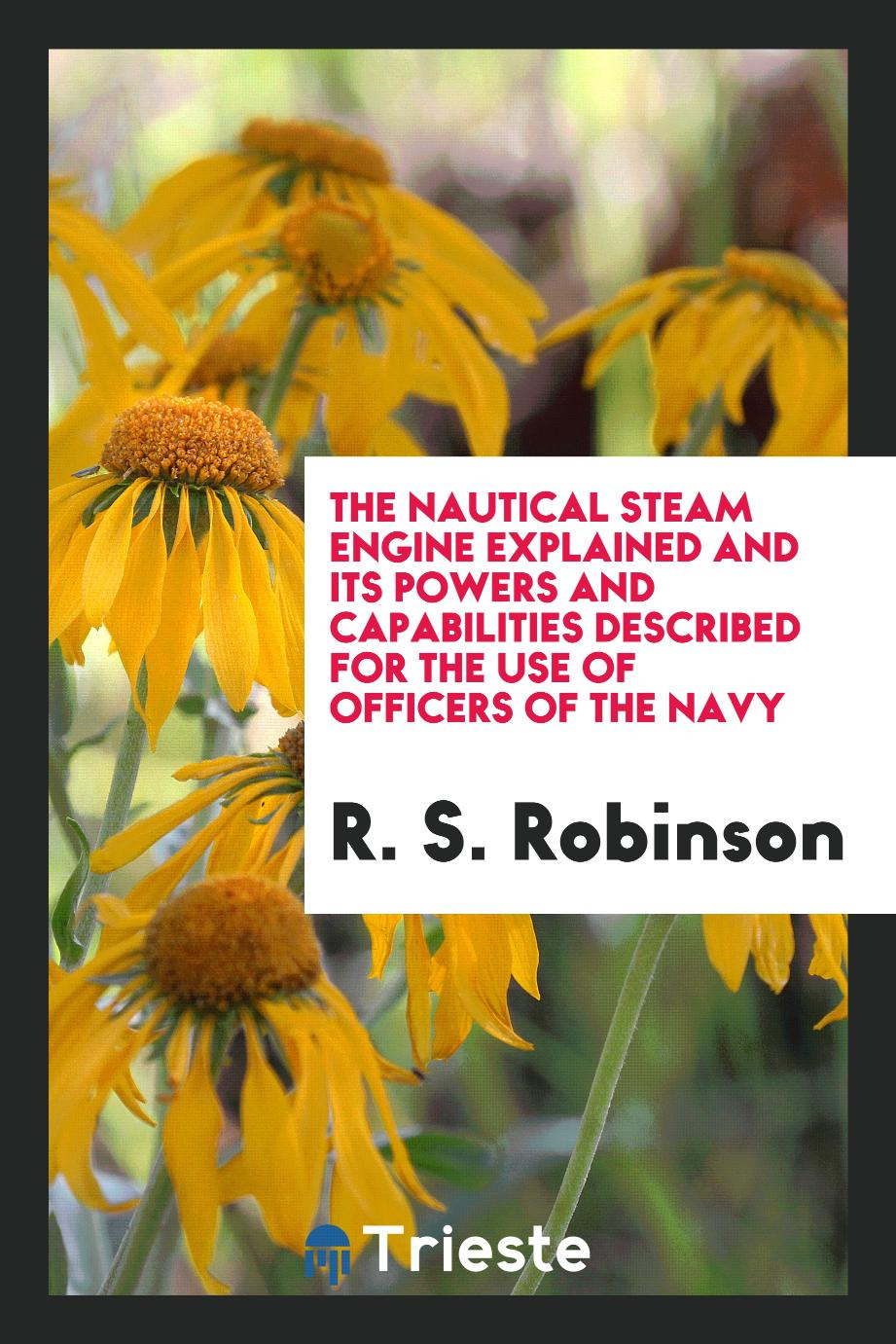 The Nautical Steam Engine Explained and Its Powers and Capabilities Described for the Use of Officers of the Navy