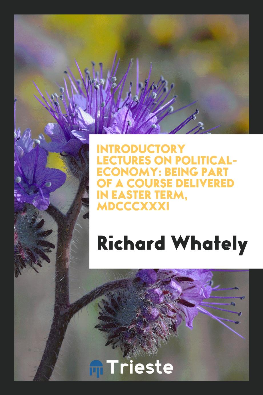 Introductory Lectures on Political-economy: Being Part of a Course Delivered in Easter Term, MDCCCXXXI