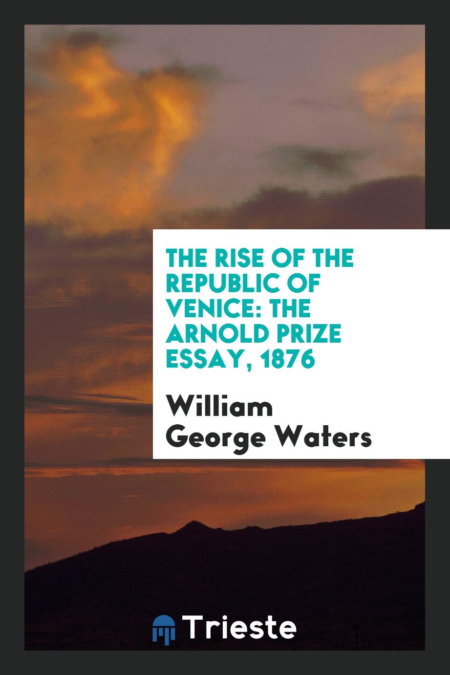 The Rise of the Republic of Venice: The Arnold Prize Essay, 1876