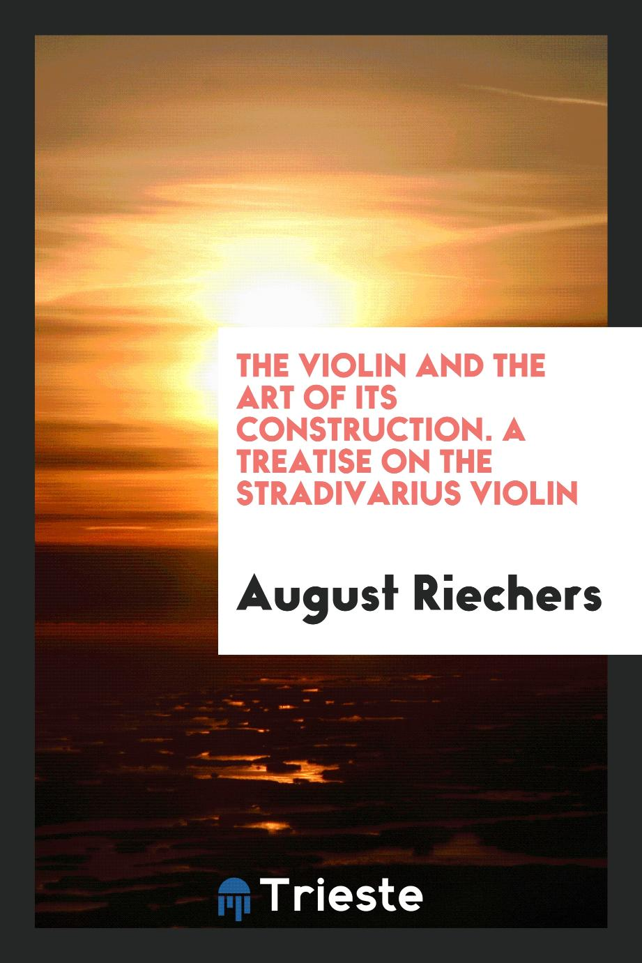 The violin and the art of its construction. A treatise on the Stradivarius violin