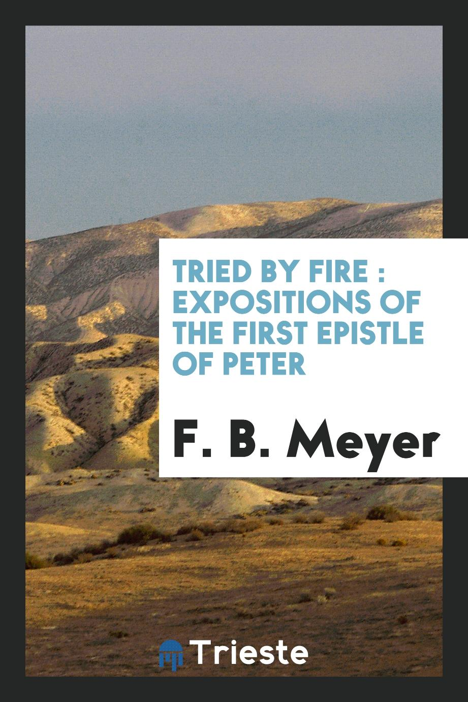 Tried by fire : expositions of the first Epistle of Peter