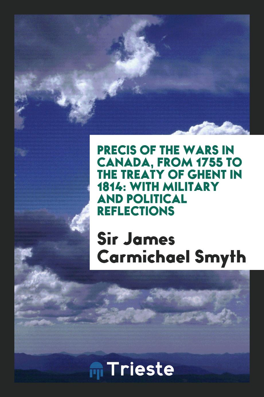 Precis of the Wars in Canada, from 1755 to the Treaty of Ghent in 1814: With Military and Political Reflections