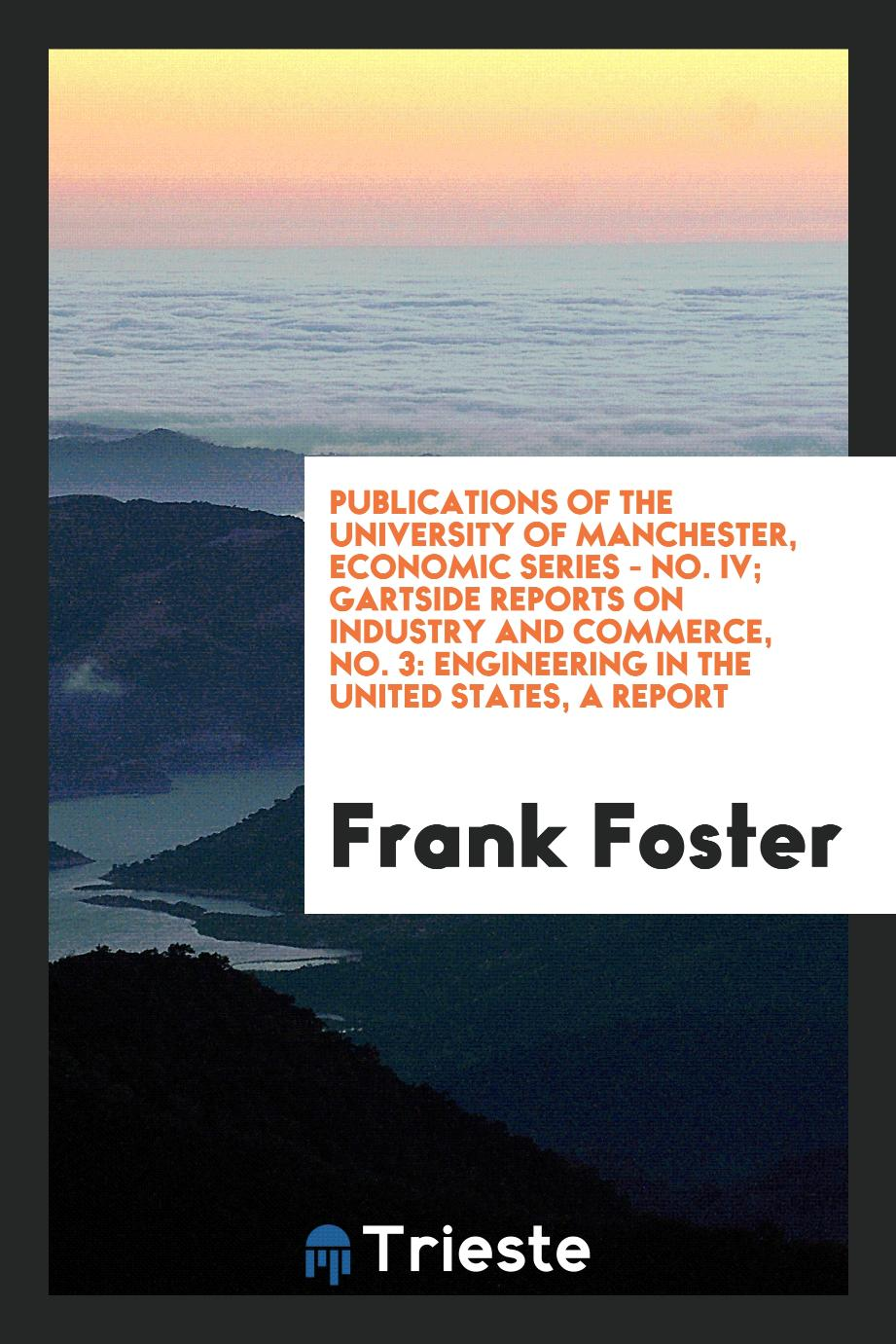 Publications of the University of Manchester, Economic Series - No. IV; Gartside Reports on Industry and Commerce, No. 3: Engineering in the United States, a Report