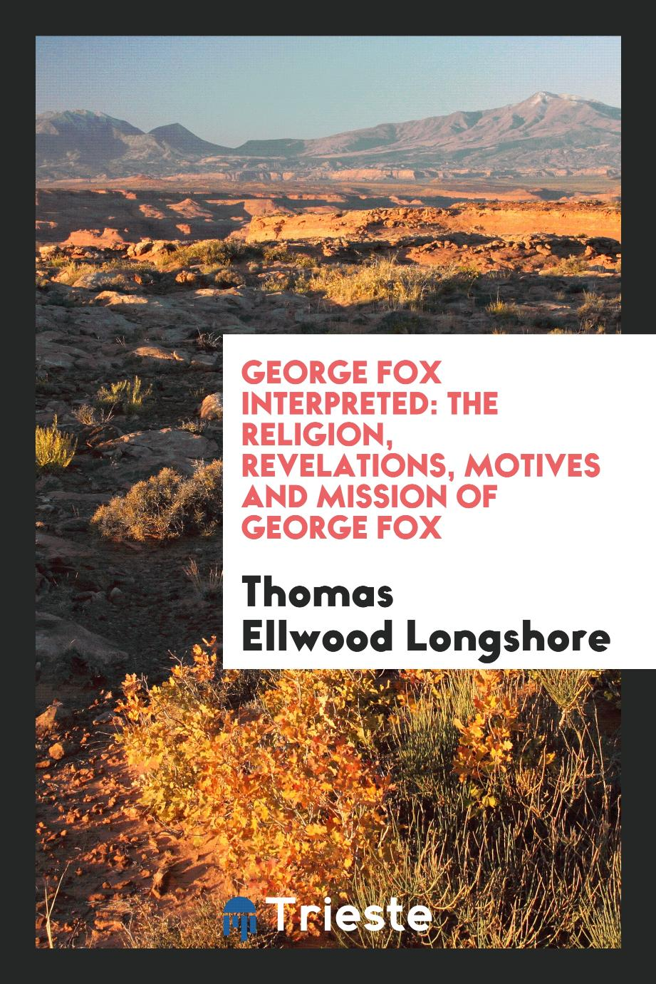 George Fox Interpreted: The Religion, Revelations, Motives and Mission of George Fox