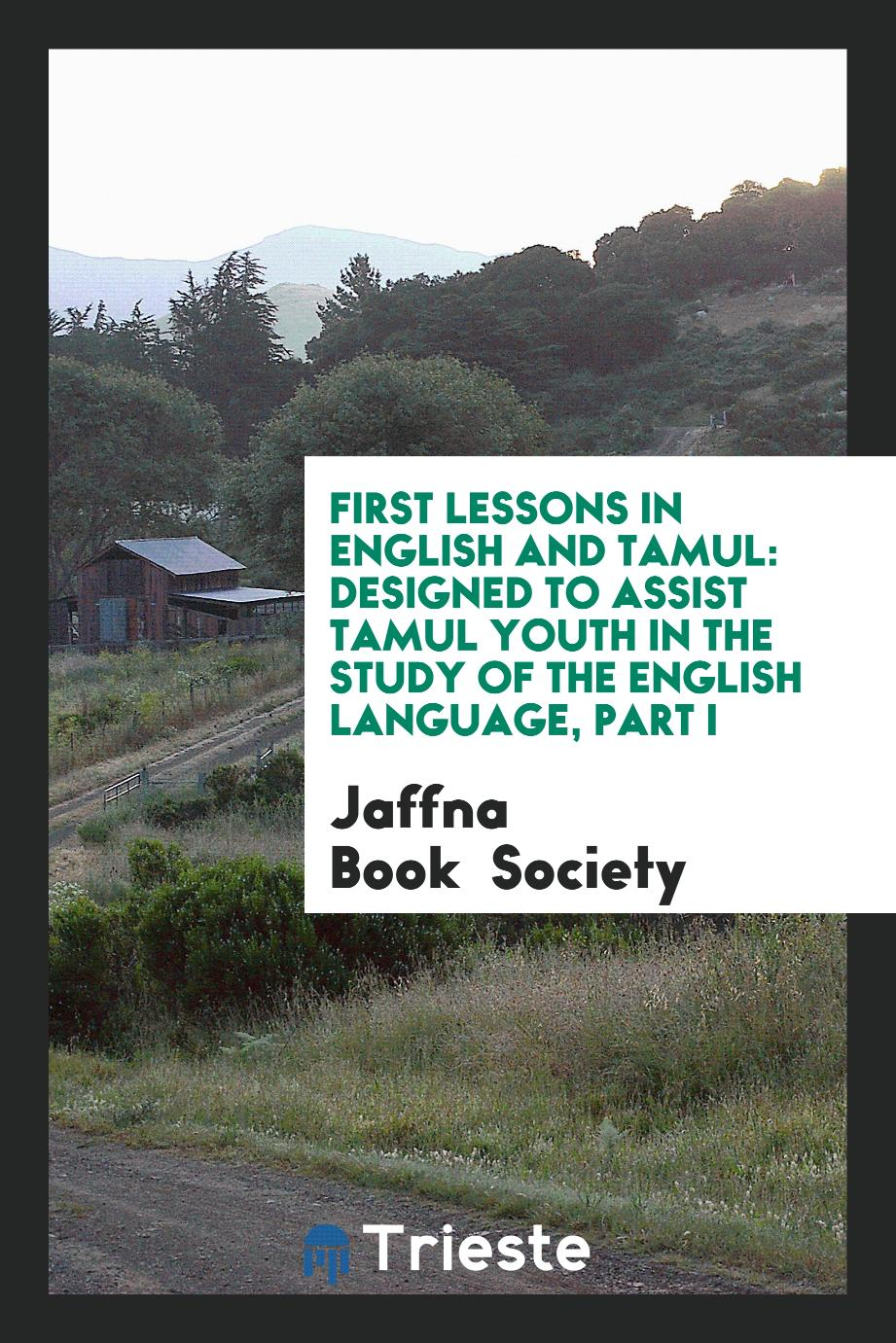 First Lessons in English and Tamul: Designed to Assist Tamul Youth in the study of the english language, part I