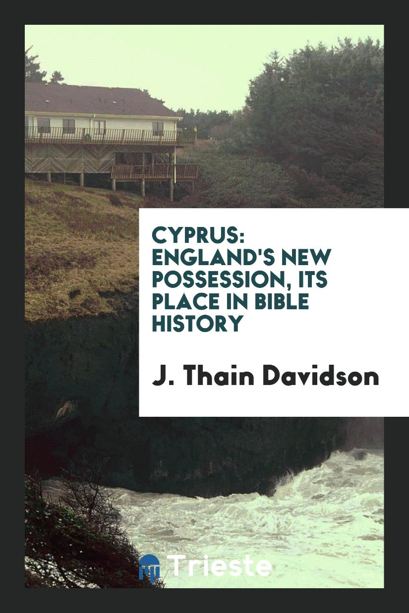 Cyprus: England's new possession, its place in Bible history