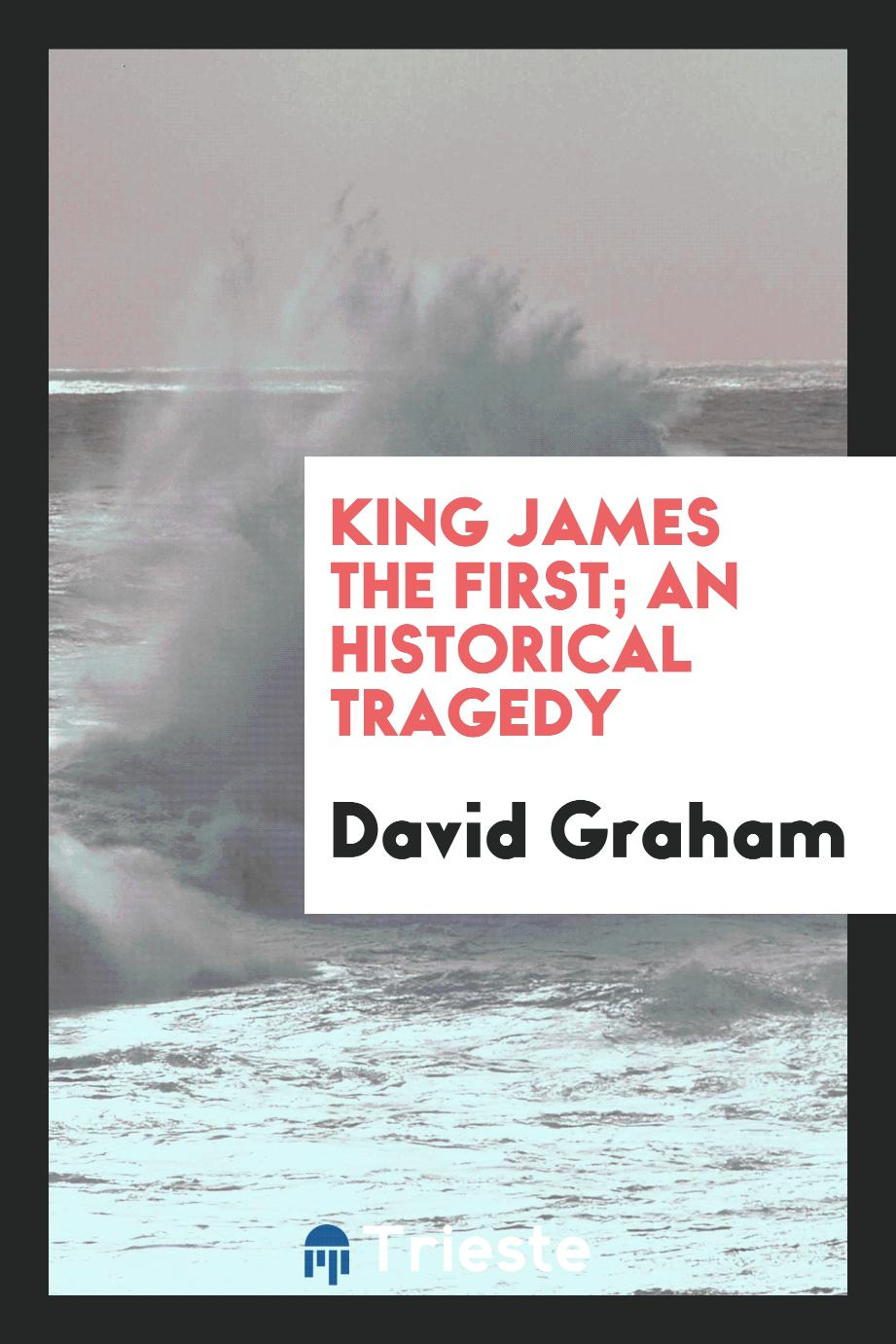 King James the First; an historical tragedy