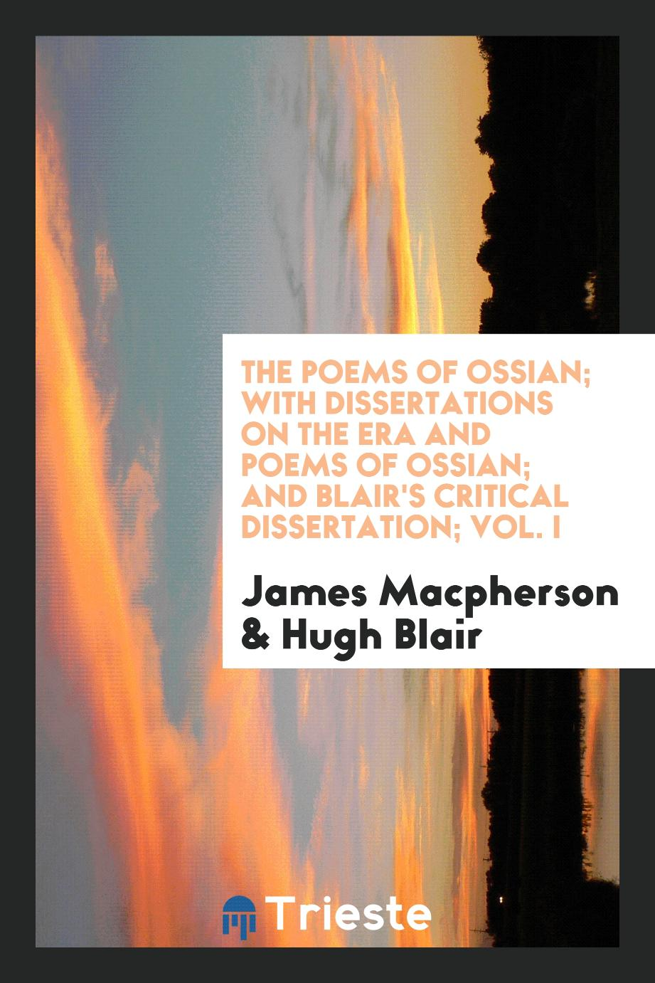 The Poems of Ossian; With Dissertations on the Era and Poems of Ossian; And Blair's Critical Dissertation; Vol. I