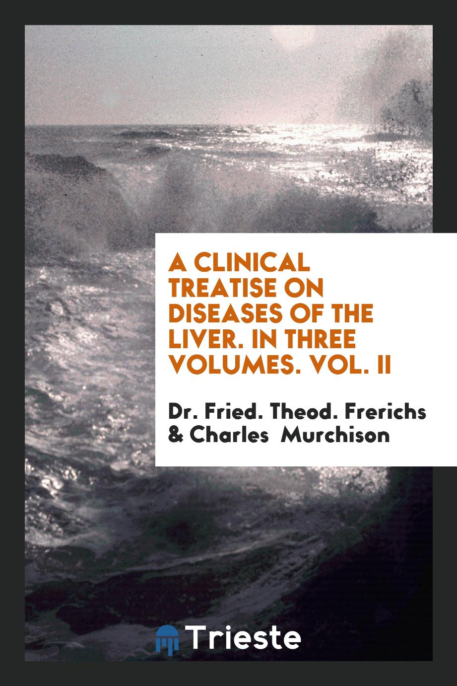 A Clinical Treatise on Diseases of the Liver. In Three Volumes. Vol. II