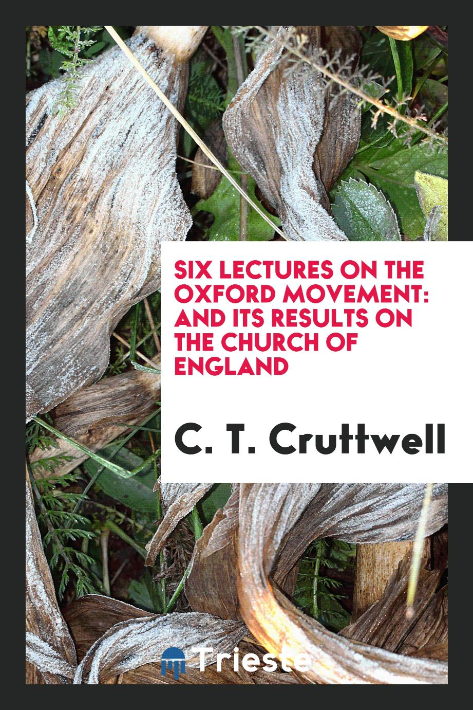 Six lectures on the Oxford movement: and its results on the Church of England