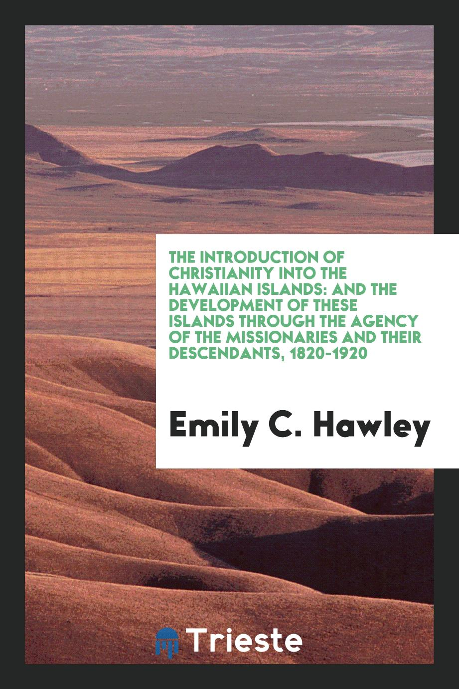 The Introduction of Christianity Into the Hawaiian Islands: And the Development of These Islands through the agency of the missionaries and their descendants, 1820-1920