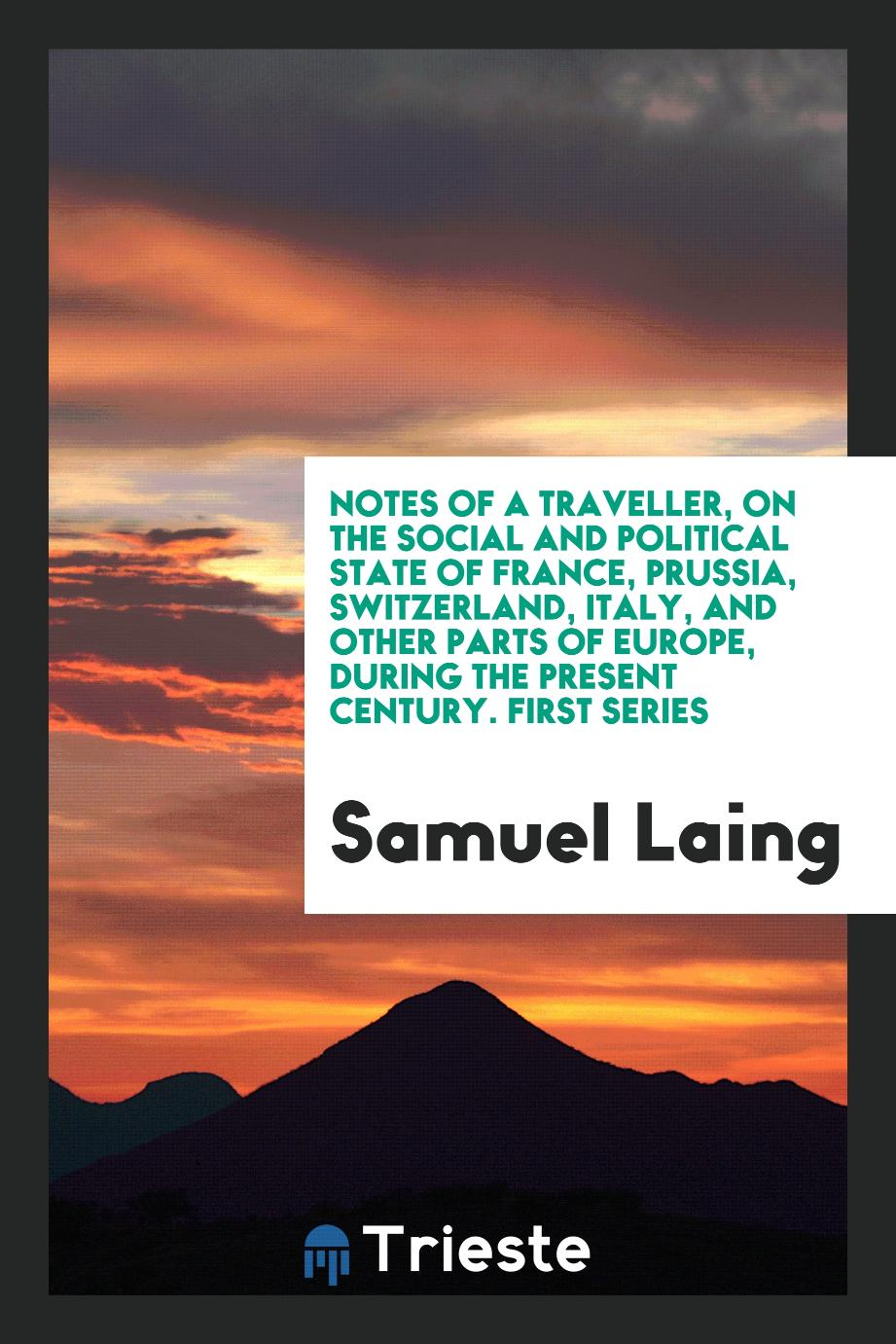 Notes of a Traveller, on the Social and Political State of France, Prussia, Switzerland, Italy, and Other Parts of Europe, during the Present Century. First Series