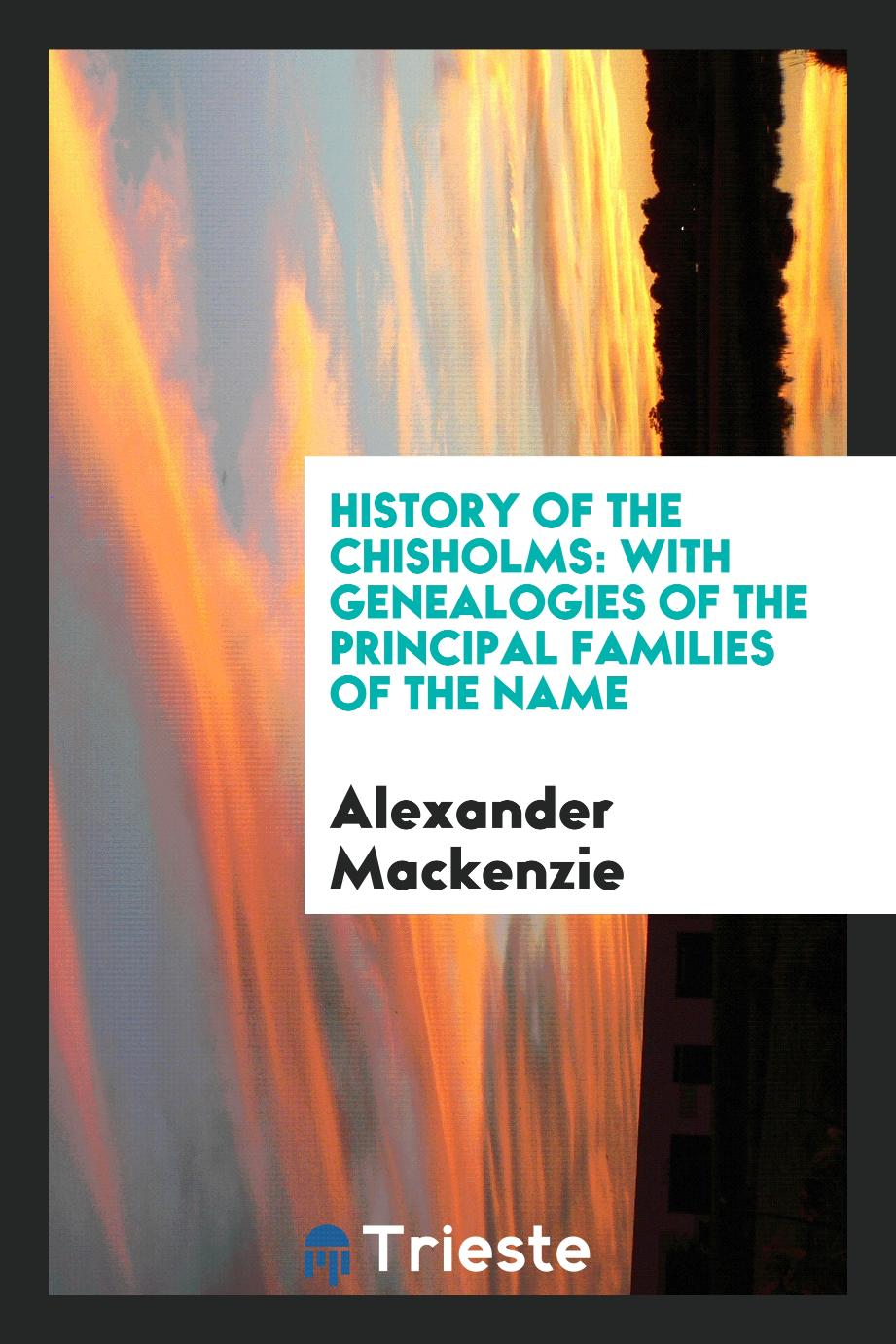 History of the Chisholms: with genealogies of the principal families of the name