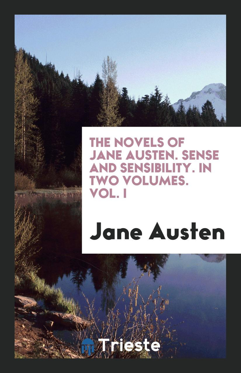 The Novels of Jane Austen. Sense and Sensibility. In Two Volumes. Vol. I