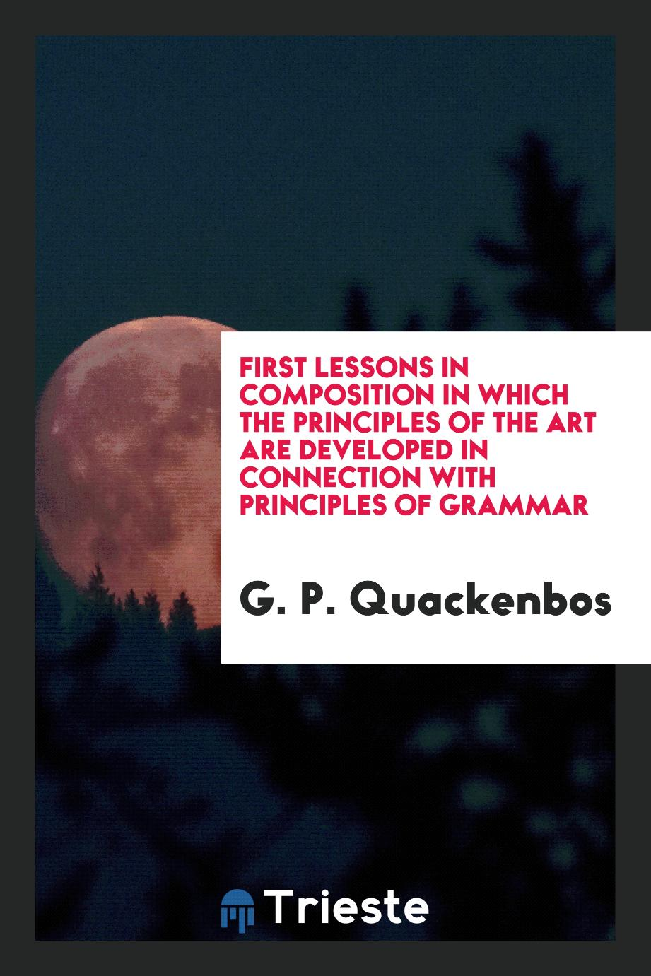 First Lessons in Composition in Which the Principles of the Art Are Developed in Connection with Principles of Grammar