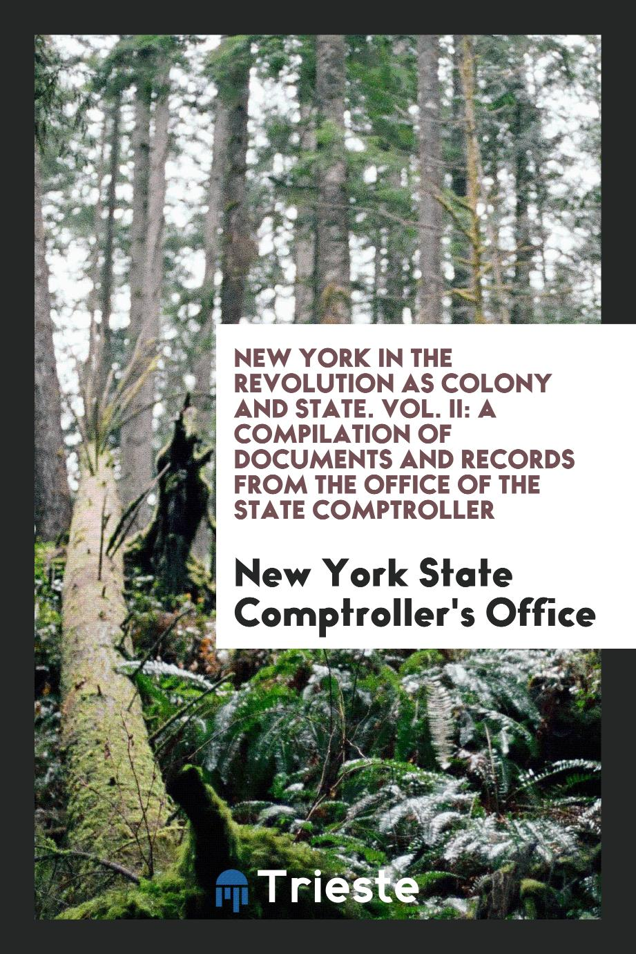 New York in the Revolution as Colony and State. Vol. II: A Compilation of Documents and Records from the Office of the State Comptroller