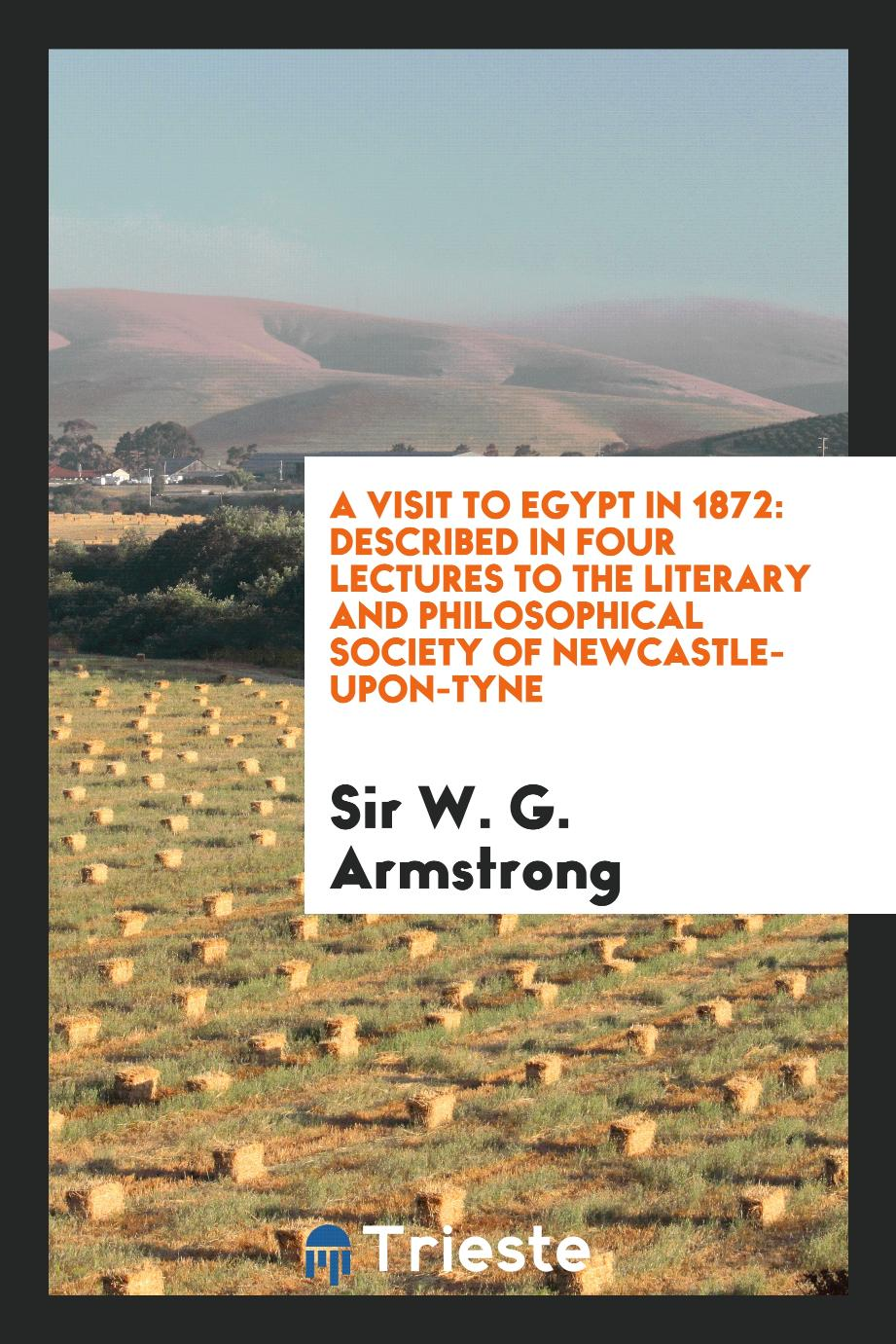 A Visit to Egypt in 1872: Described in Four Lectures to the Literary and Philosophical Society of Newcastle-Upon-Tyne