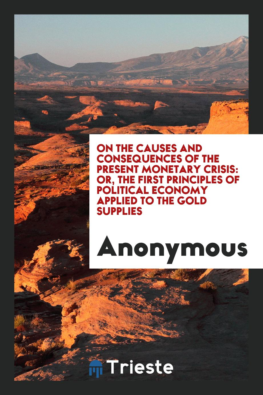 On the causes and consequences of the present monetary crisis: or, The first principles of Political Economy Applied to the Gold Supplies