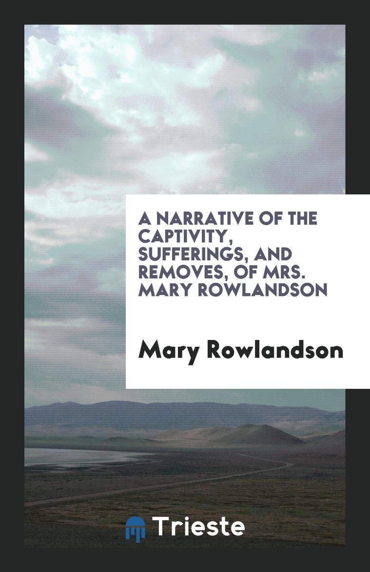 A Narrative of the Captivity, Sufferings, and Removes, of Mrs. Mary Rowlandson