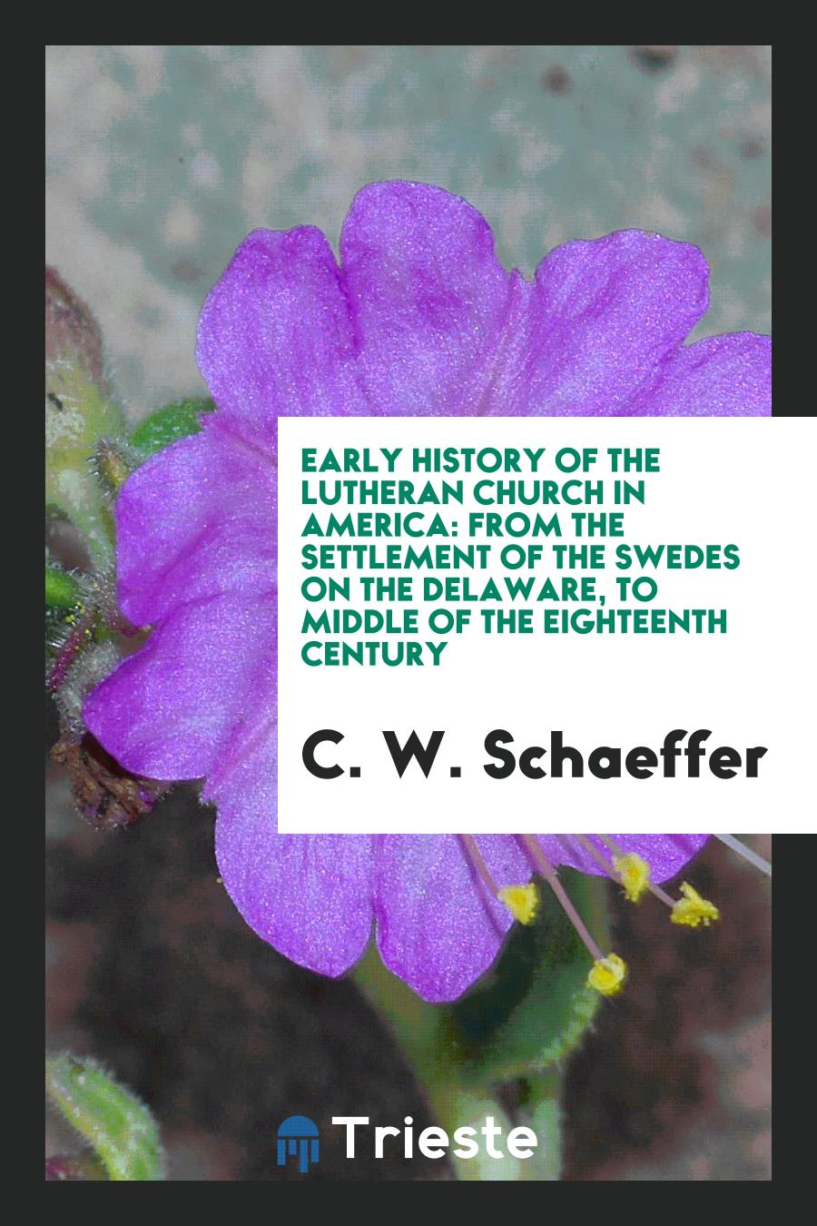 Early History of the Lutheran Church in America: From the Settlement of the Swedes on the Delaware, to Middle of the Eighteenth Century