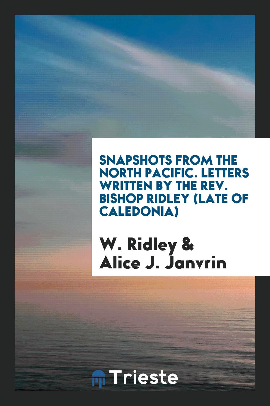 Snapshots from the North Pacific. Letters Written by the Rev. Bishop Ridley (Late of Caledonia)