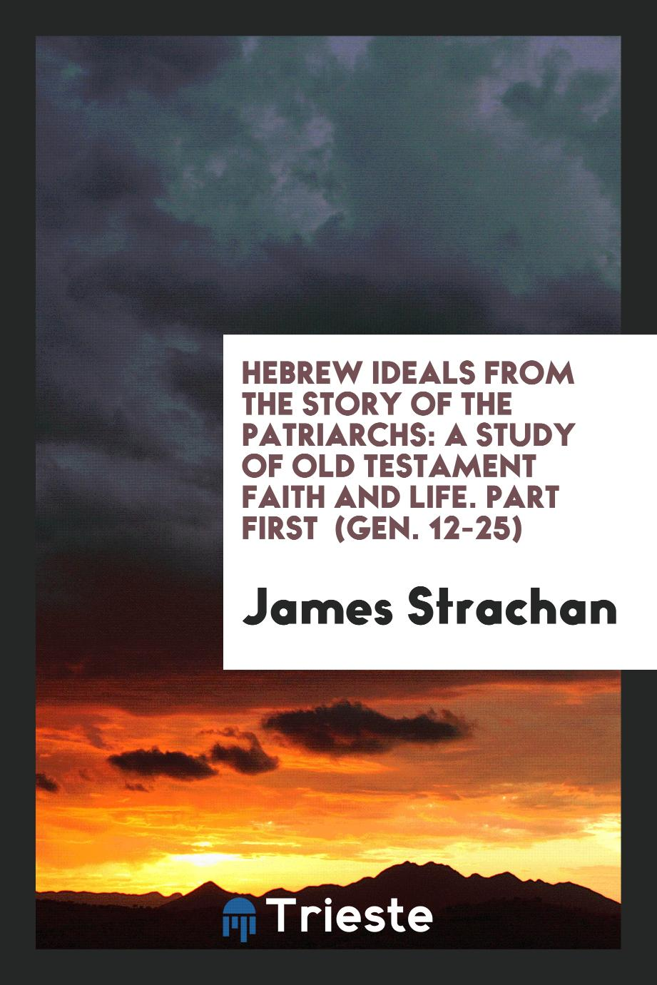 Hebrew Ideals from the Story of the Patriarchs: A Study of Old Testament Faith and Life. Part First (Gen. 12-25)