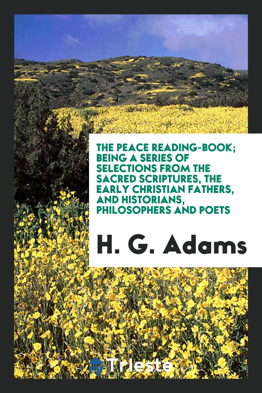 The Peace Reading-Book; Being a Series of Selections from the Sacred Scriptures, the Early Christian Fathers, and Historians, Philosophers and Poets