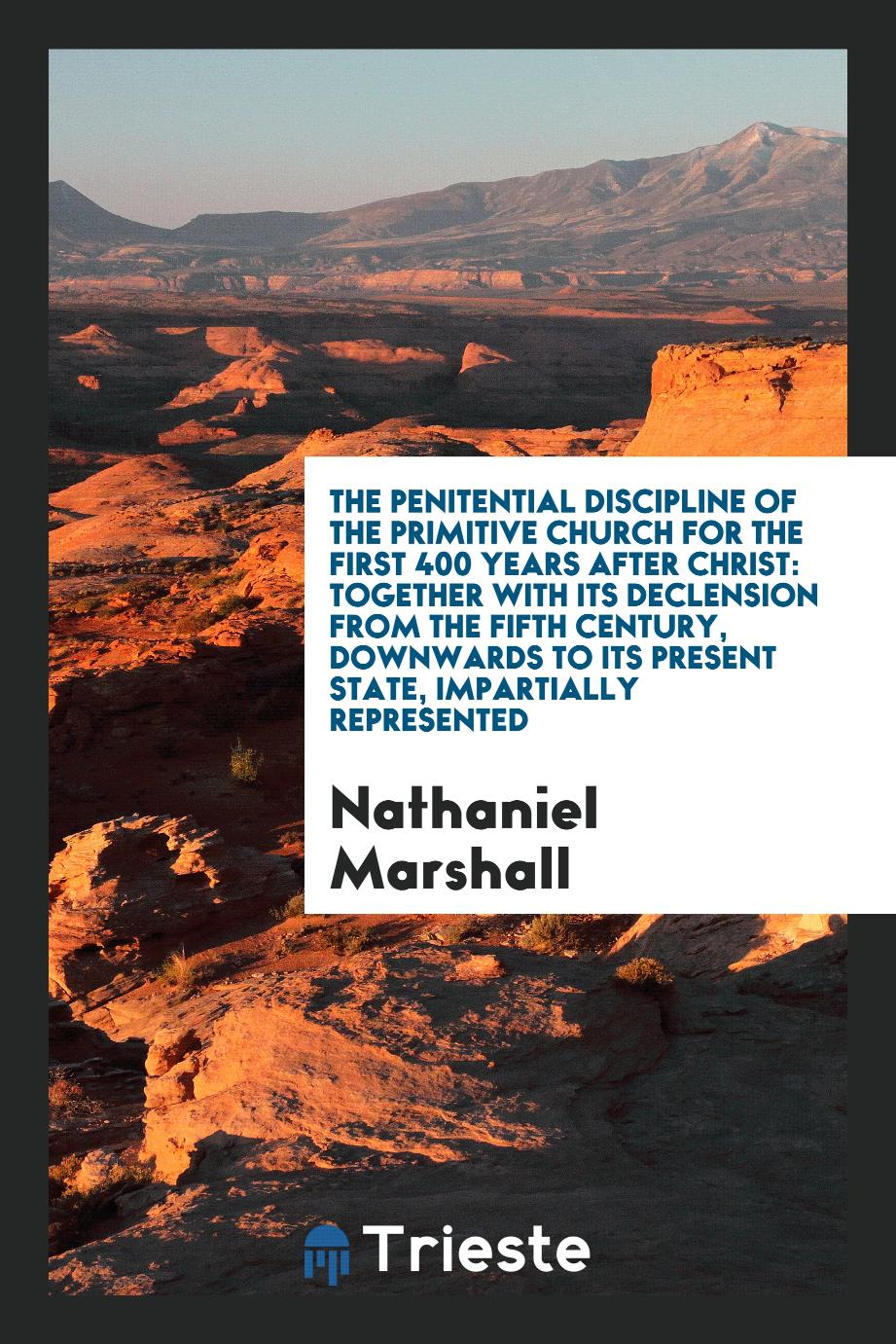 The penitential discipline of the primitive church for the first 400 years after Christ: together with its declension from the fifth century, downwards to its present state, impartially represented