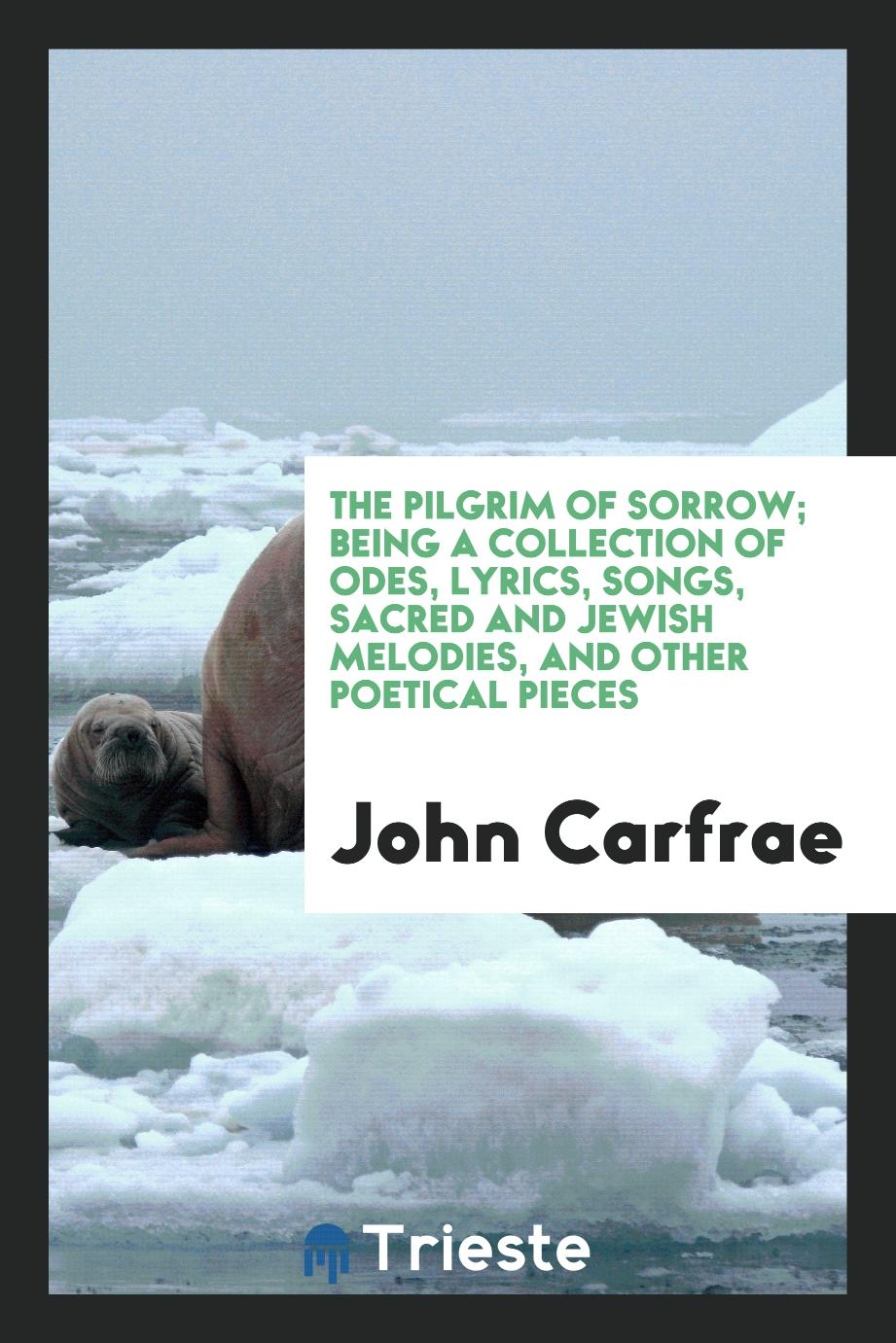 John Carfrae - The Pilgrim of Sorrow; Being a Collection of Odes, Lyrics, Songs, Sacred and Jewish Melodies, and Other Poetical Pieces