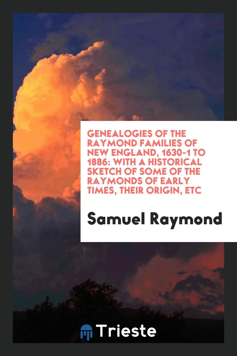 Genealogies of the Raymond Families of New England, 1630-1 to 1886: With a Historical Sketch of Some of the Raymonds of Early Times, Their Origin, etc