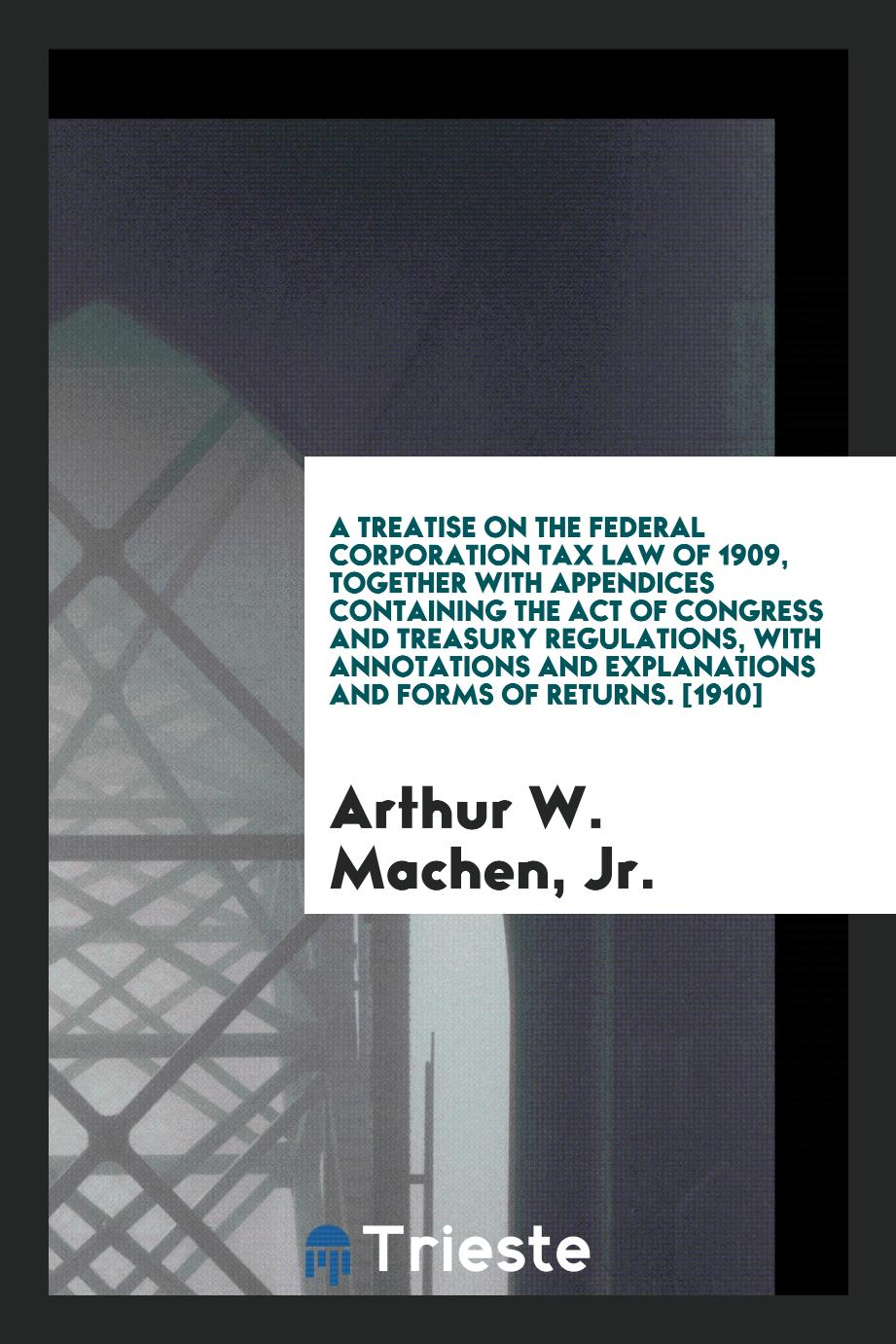 A Treatise on the Federal Corporation Tax Law of 1909, Together with Appendices Containing the Act of Congress and Treasury Regulations, with Annotations and Explanations and Forms of Returns. [1910]