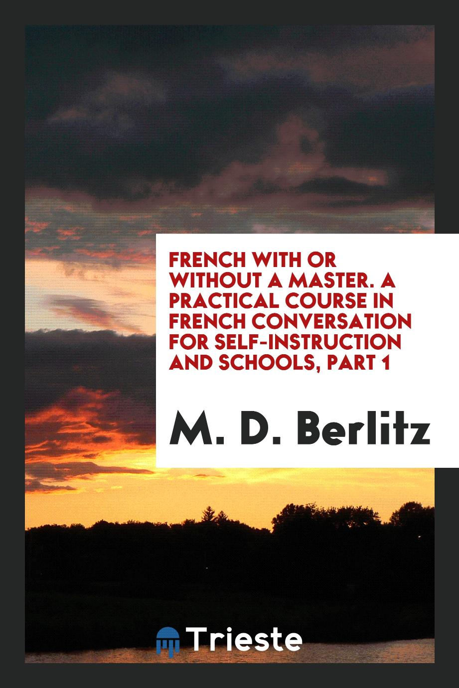 French with or Without a Master. A Practical Course in French Conversation for Self-Instruction and Schools, Part 1