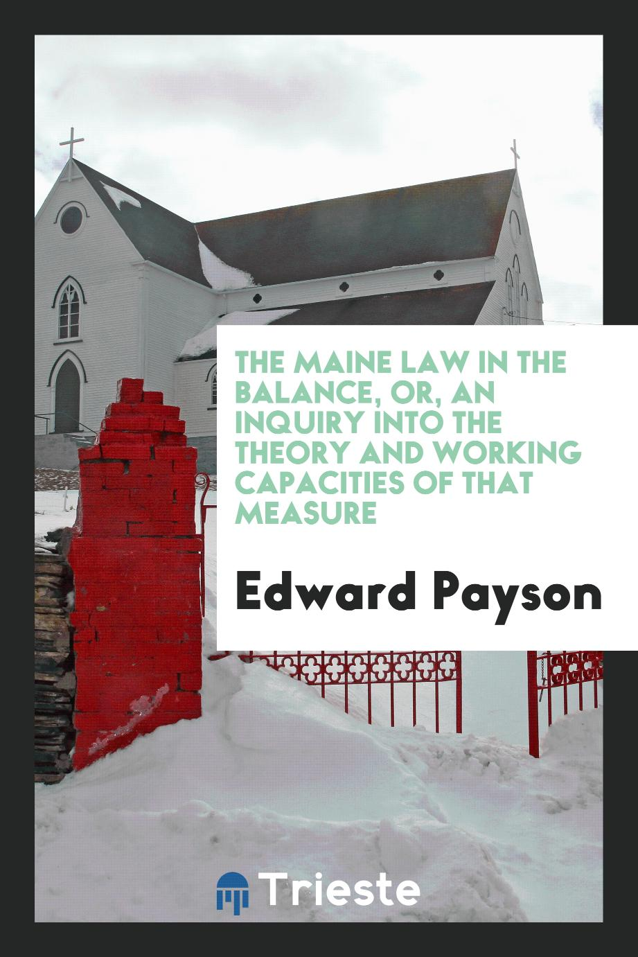 The Maine Law in the Balance, Or, An Inquiry Into the Theory and Working Capacities of that Measure