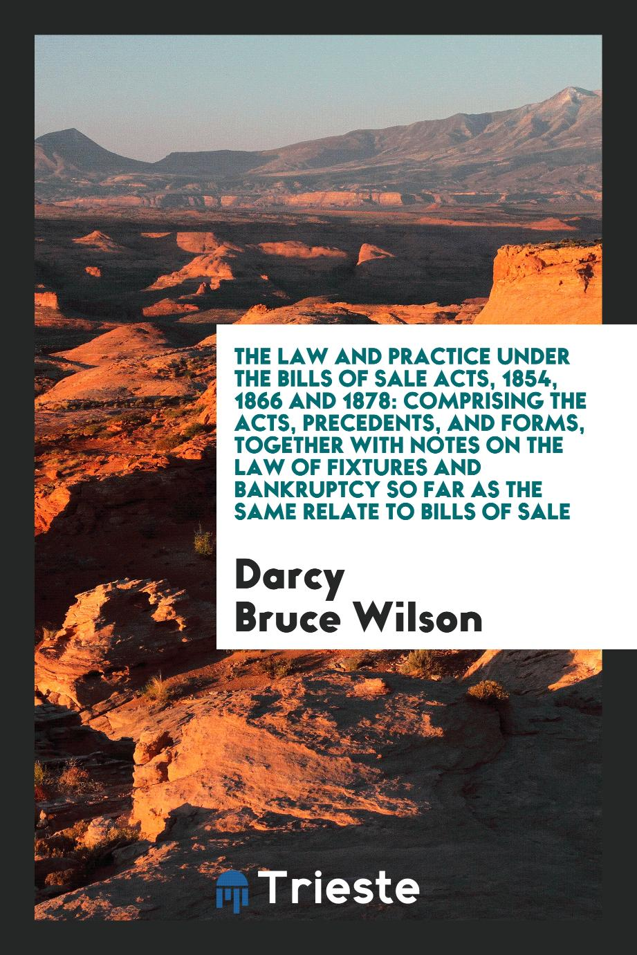 The Law and Practice under the Bills of Sale Acts, 1854, 1866 and 1878: Comprising the Acts, Precedents, and Forms, Together with Notes on the Law of Fixtures and Bankruptcy so Far as the Same Relate to Bills of Sale