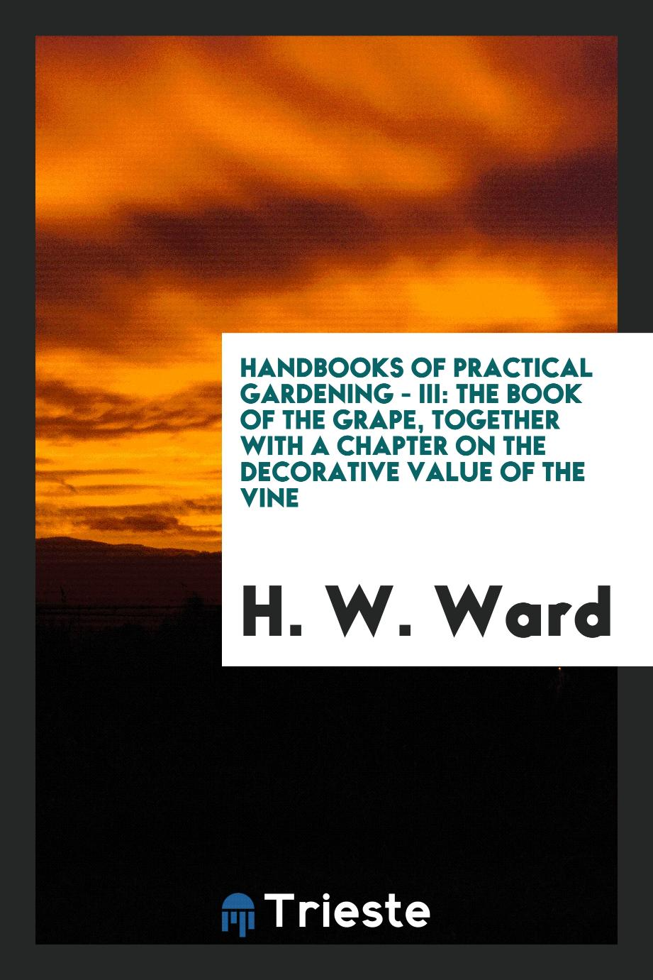 Handbooks of Practical Gardening - III: The Book of the Grape, Together with a Chapter on the Decorative Value of the Vine