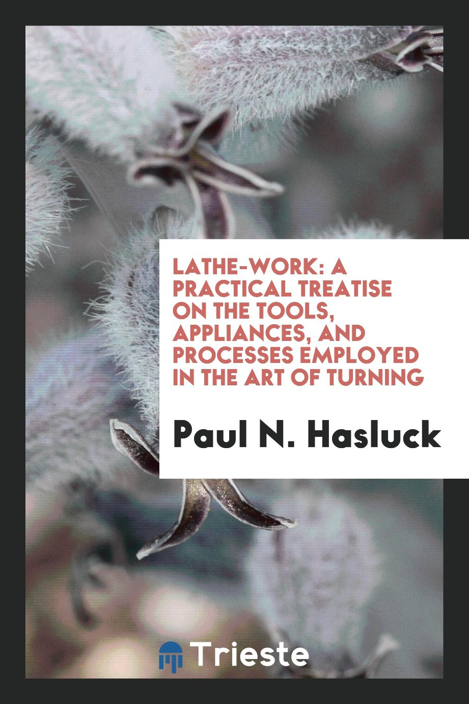 Lathe-Work: A Practical Treatise on the Tools, Appliances, and Processes Employed in the Art of Turning