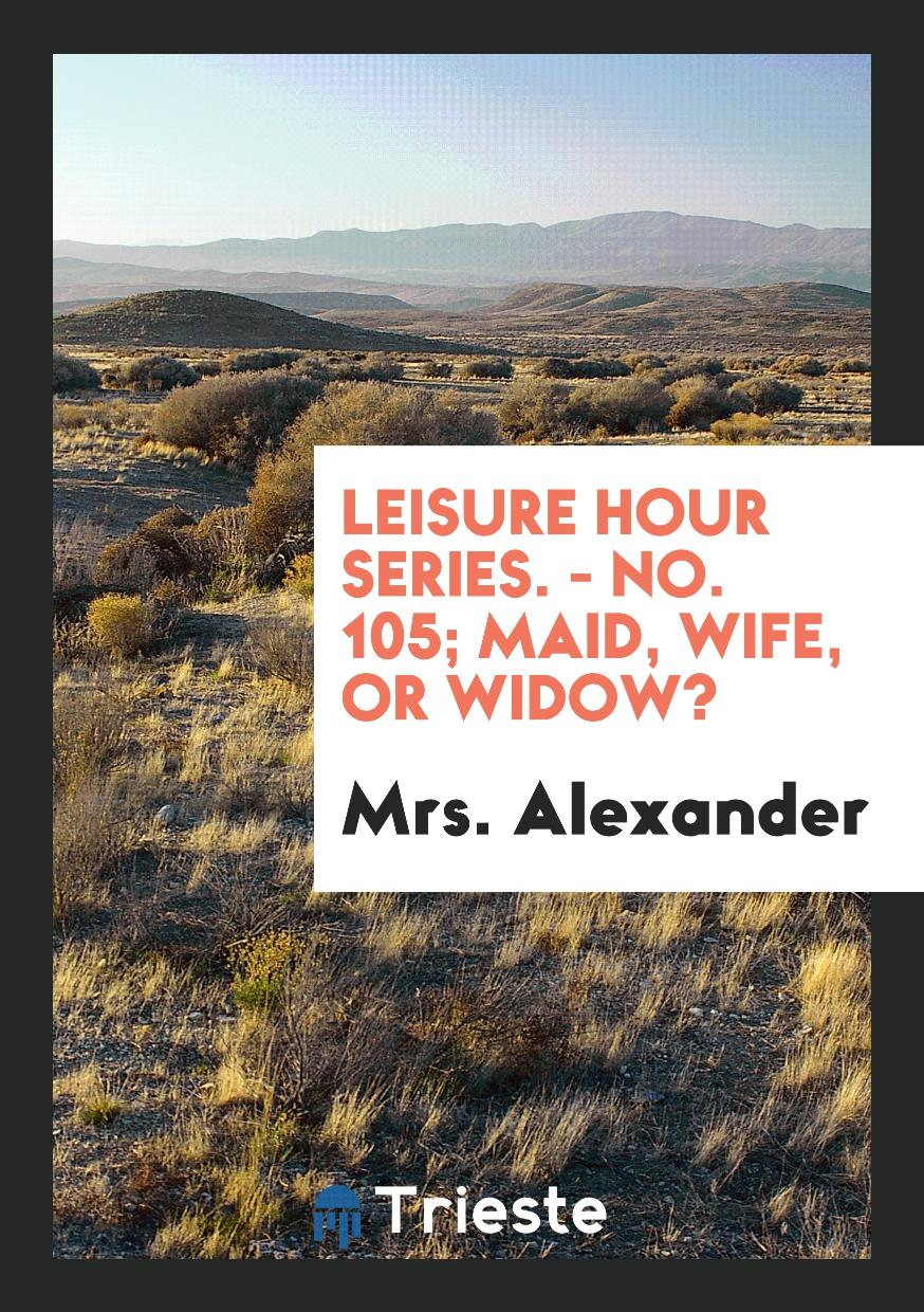 Leisure Hour Series. - No. 105; Maid, Wife, or Widow?