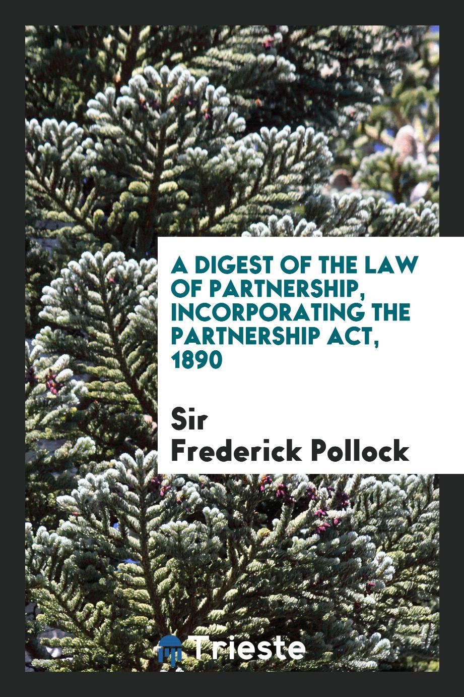 A Digest of the Law of Partnership, Incorporating the Partnership Act, 1890