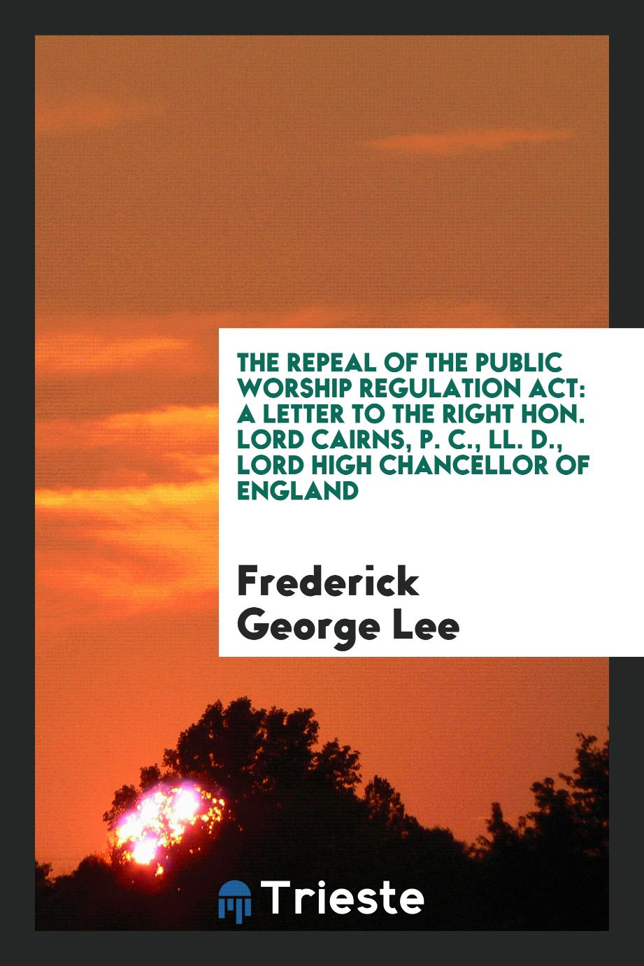 The Repeal of the Public Worship Regulation Act: A Letter to the Right Hon. lord Cairns, P. C., LL. D., lord high Chancellor of England